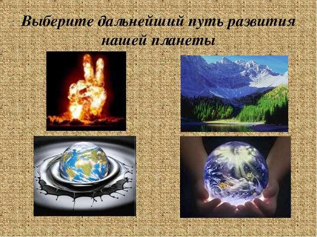 Выберите дальнейший путь развития нашей планеты