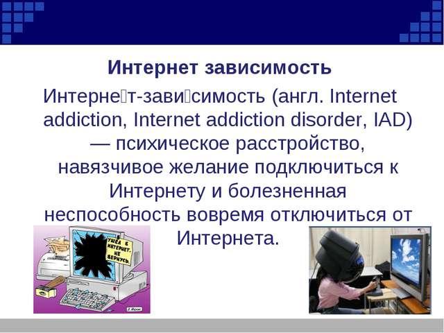Интернет зависимость Интерне́т-зави́симость (англ. Internet аddiction, Intern...