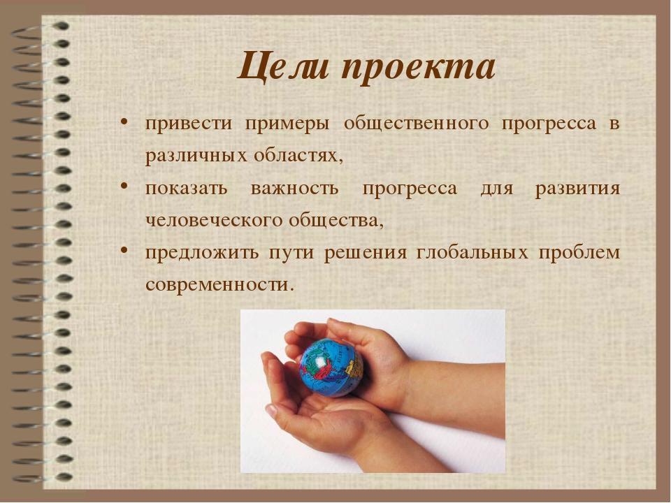 Цели проекта привести примеры общественного прогресса в различных областях, п...