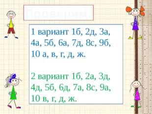 1 вариант 1б, 2д, 3а, 4а, 5б, 6а, 7д, 8с, 9б, 10 а, в, г, д, ж. 2 вариант 1б