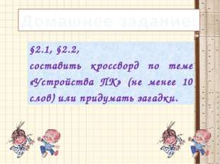 Домашнее задание: §2.1, §2.2, составитькроссворд по теме «Устройства ПК» (не