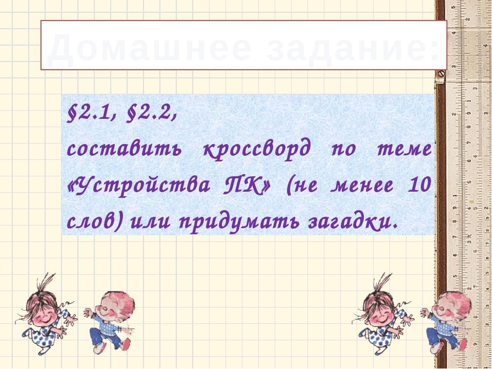 Домашнее задание: §2.1, §2.2, составитькроссворд по теме «Устройства ПК» (не...