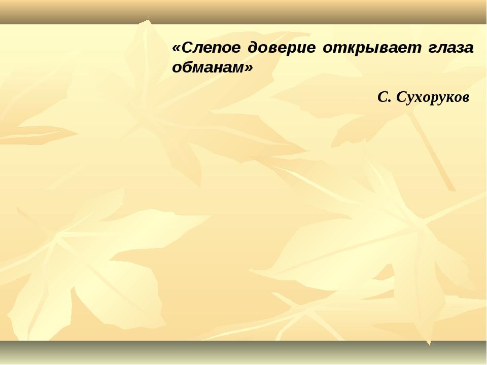 «Слепое доверие открывает глаза обманам» С. Сухоруков