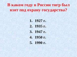 В каком году в России тигр был взят под охрану государства? 1927 г. 1935 г. 1
