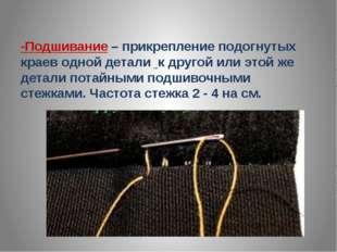-Подшивание – прикрепление подогнутых краев одной детали к другой или этой же