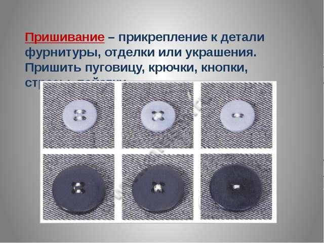 Пришивание – прикрепление к детали фурнитуры, отделки или украшения. Пришить...