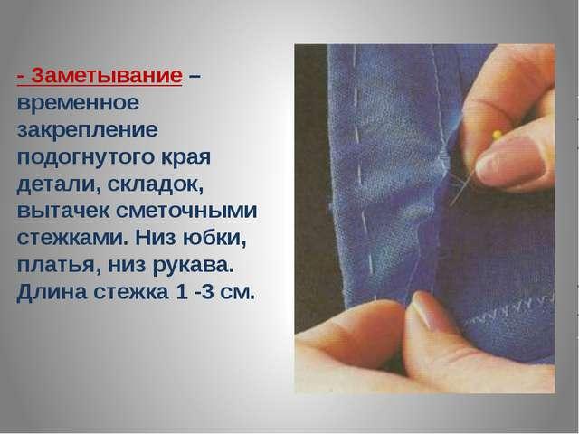 - Заметывание – временное закрепление подогнутого края детали, складок, вытач...