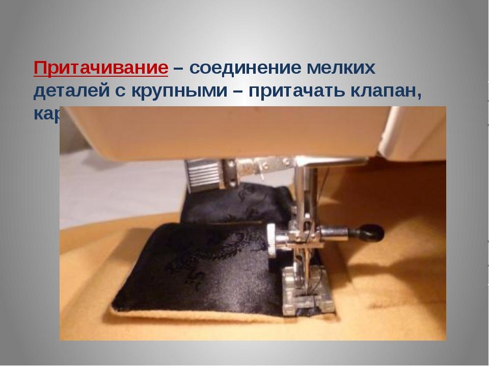 Притачивание – соединение мелких деталей с крупными – притачать клапан, карман.