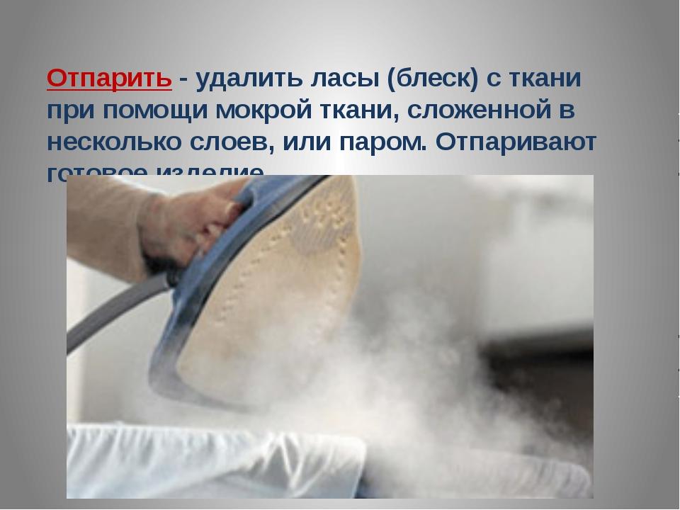 Отпарить - удалить ласы (блеск) с ткани при помощи мокрой ткани, сложенной в...