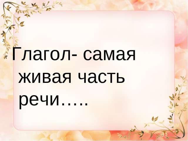 Глагол- самая живая часть речи…..