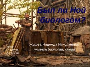 Был ли Ной биологом? Жукова Надежда Николаевна, учитель биологии, химии МБОУ