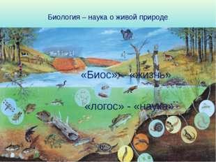 Биология – наука о живой природе «Биос» – «жизнь» «логос» - «наука» Познакоми