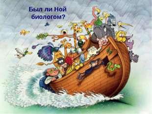 Был ли Ной биологом? Мы с вами возвращаемся к вопросу: «Был ли Ной биологом?»