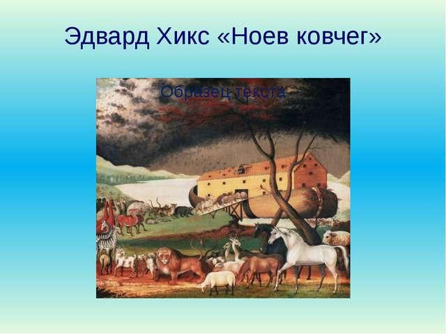 Эдвард Хикс «Ноев ковчег» Вернемся к Ною. Слышали ли вы словосочетания: «Всем...
