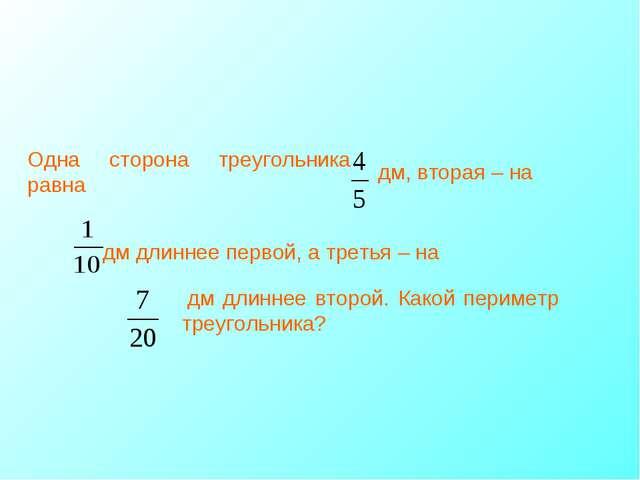 Одна сторона треугольника равна дм, вторая – на дм длиннее первой, а третья –...