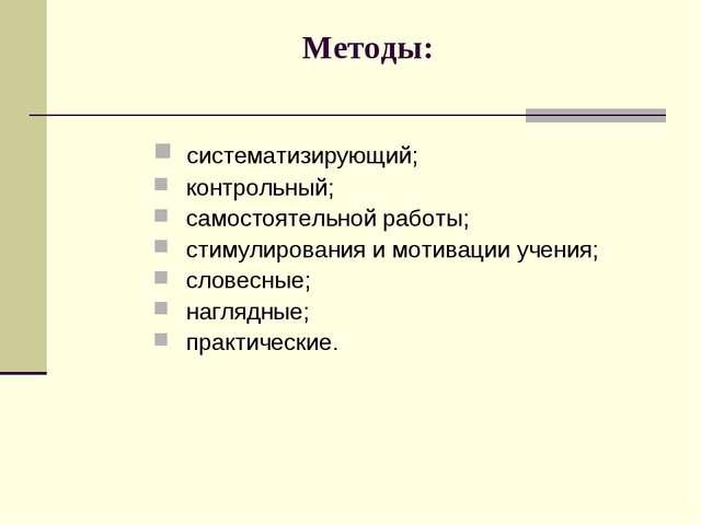 Методы: систематизирующий; контрольный; самостоятельной работы; стимулировани...