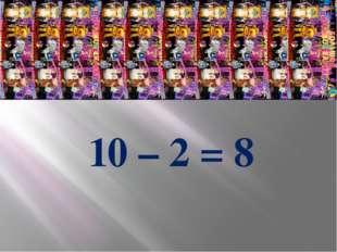 10 – 2 = 8