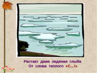 Растает даже ледяная глыба От слова теплого «С…!»