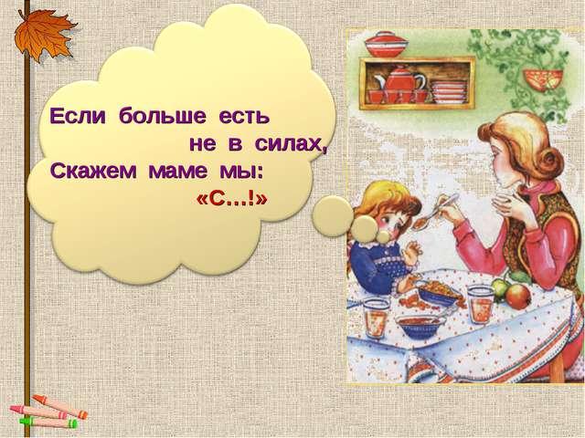 Если больше есть не в силах, Скажем маме мы: «С…!»
