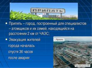 Припять – город, построенный для специалистов – атомщиков и их семей, находящ