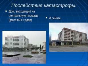 Последствия катастрофы: И сейчас… Дом, выходящий на центральную площадь (фото