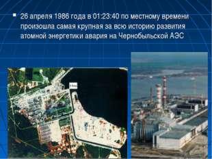 26 апреля 1986 года в 01:23:40 по местному времени произошла самая крупная за