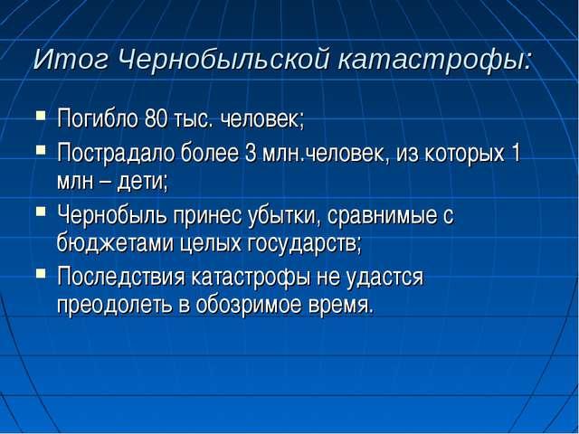 Итог Чернобыльской катастрофы: Погибло 80 тыс. человек; Пострадало более 3 мл...