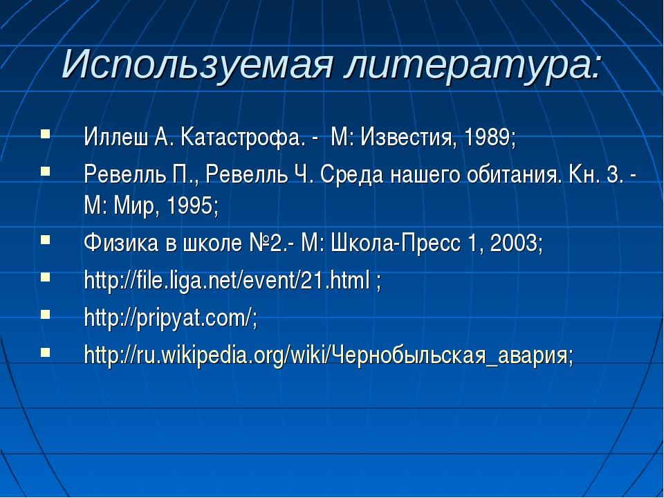 Используемая литература: Иллеш А. Катастрофа. - М: Известия, 1989; Ревелль П....