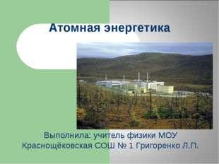 Атомная энергетика Выполнила: учитель физики МОУ Краснощёковская СОШ № 1 Григ