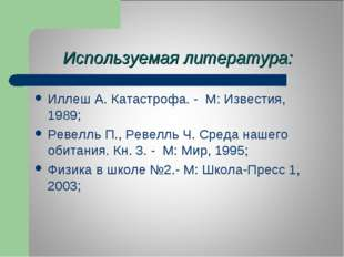 Используемая литература: Иллеш А. Катастрофа. - М: Известия, 1989; Ревелль П.