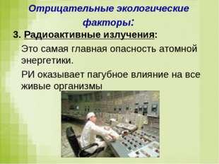 Отрицательные экологические факторы: 3. Радиоактивные излучения: Это самая гл