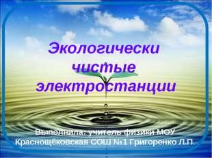 Экологически чистые электростанции Выполнила: учитель физики МОУ Краснощёковс