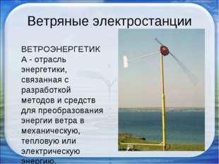 Ветряные электростанции ВЕТРОЭНЕРГЕТИКА - отрасль энергетики, связанная с раз