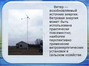 Ветер — возобновляемый источник энергии. Ветровая энергия может быть использ