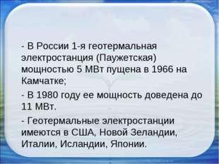 - В России 1-я геотермальная электростанция (Паужетская) мощностью 5 МВт пущ