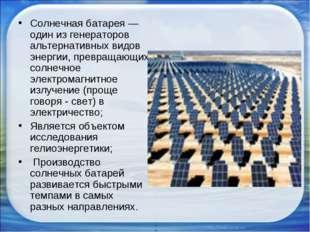Солнечная батарея — один из генераторов альтернативных видов энергии, превращ