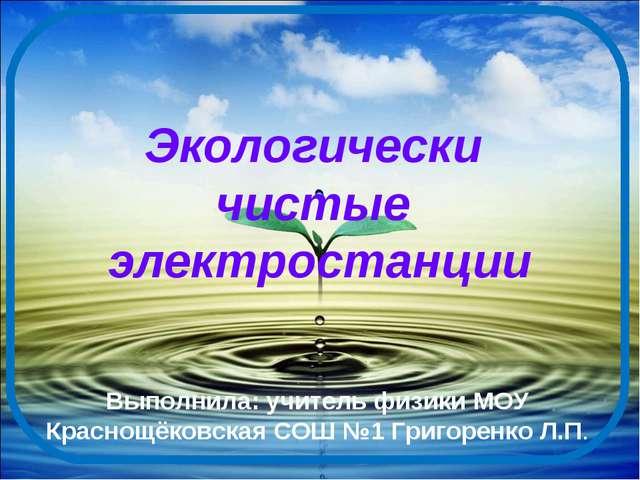 Экологически чистые электростанции Выполнила: учитель физики МОУ Краснощёковс...