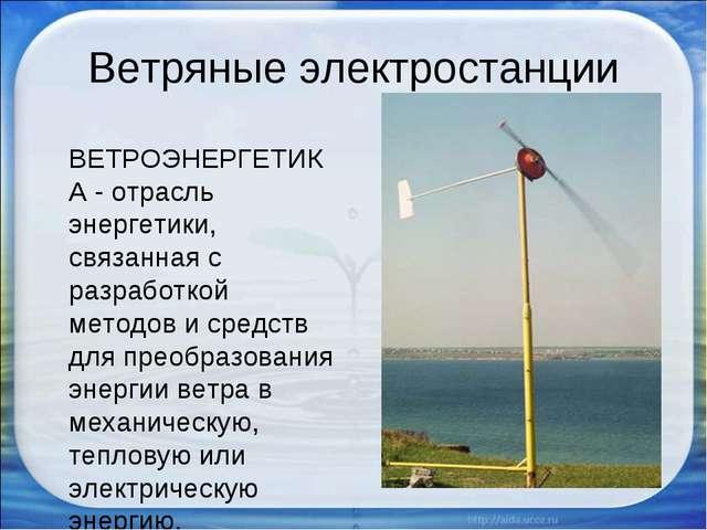Ветряные электростанции ВЕТРОЭНЕРГЕТИКА - отрасль энергетики, связанная с раз...