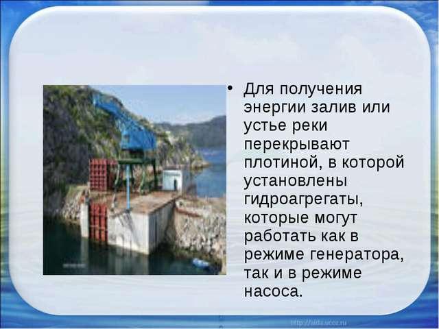 Для получения энергии залив или устье реки перекрывают плотиной, в которой ус...