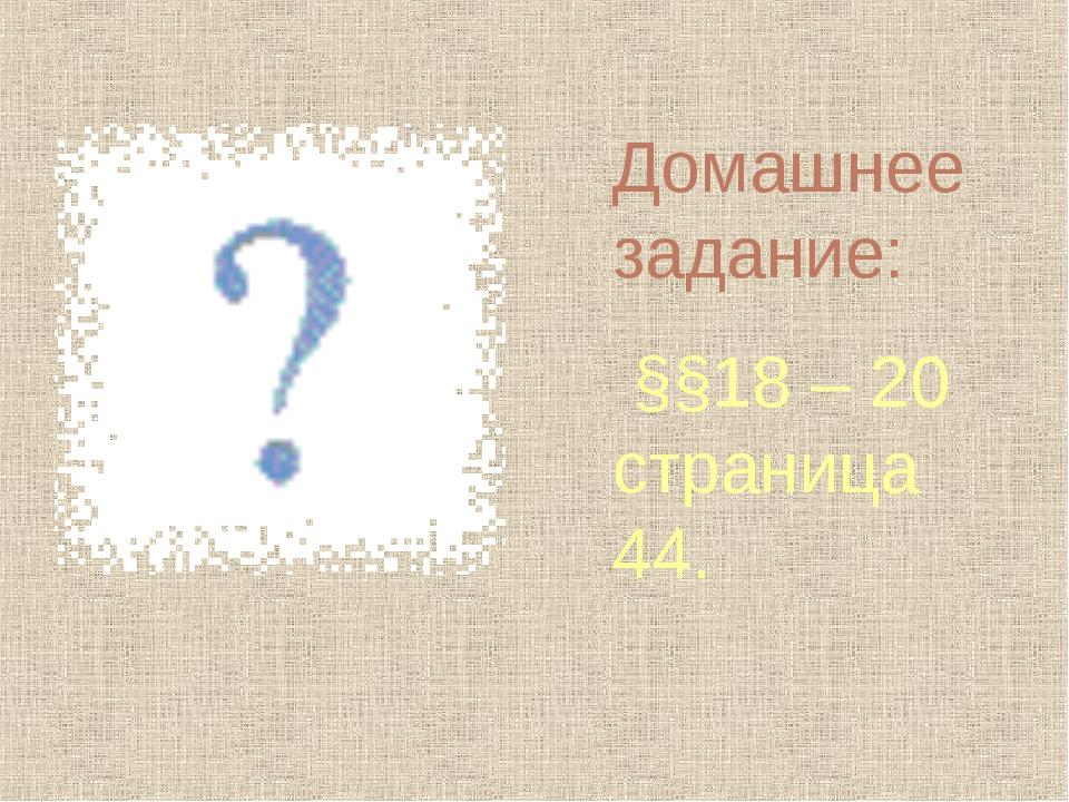 Домашнее задание: §§18 – 20 страница 44.