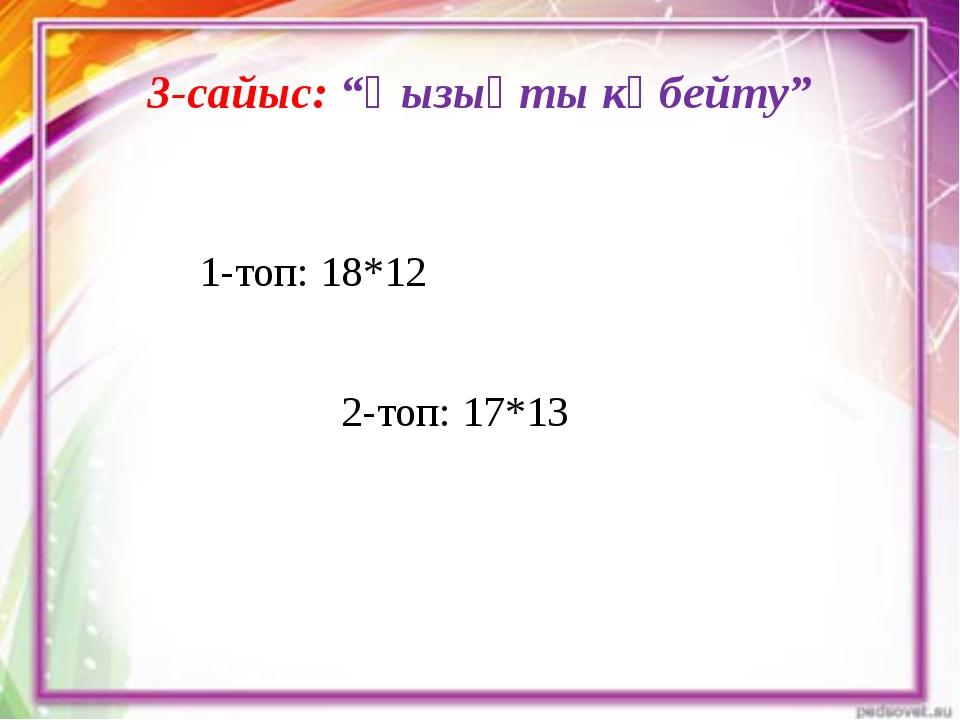 """3-сайыс: """"Қызықты көбейту""""  1-топ: 18*12  2-топ: 17*13"""