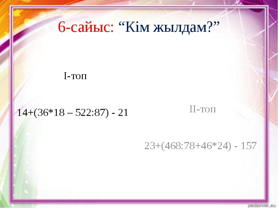 """6-сайыс: """"Кім жылдам?"""" І-топ 14+(36*18 – 522:87) - 21 ІІ-топ 23+(468:78+46*24..."""