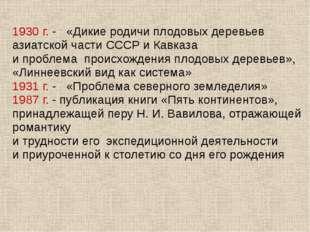 1930 г. - «Дикие родичи плодовых деревьев азиатской части СССР и Кавказа и пр
