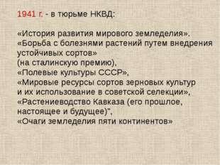1941 г. - в тюрьме НКВД: «История развития мирового земледелия». «Борьба с бо