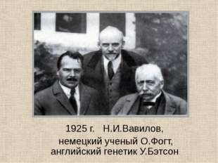 1925 г. Н.И.Вавилов, немецкий ученый О.Фогт, английский генетик У.Бэтсон