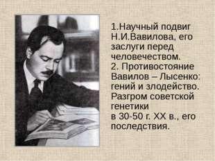 1.Научный подвиг Н.И.Вавилова, его заслуги перед человечеством. 2. Противост
