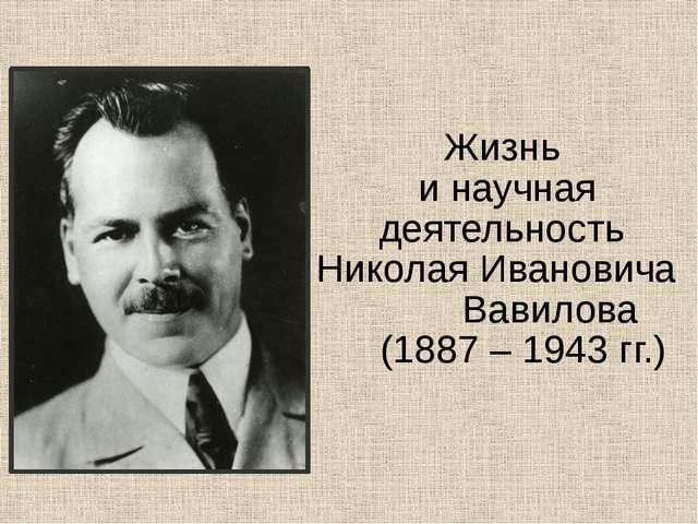 Жизнь и научная деятельность Николая Ивановича Вавилова (1887 – 1943 гг.)