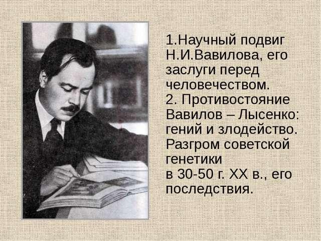 1.Научный подвиг Н.И.Вавилова, его заслуги перед человечеством. 2. Противост...