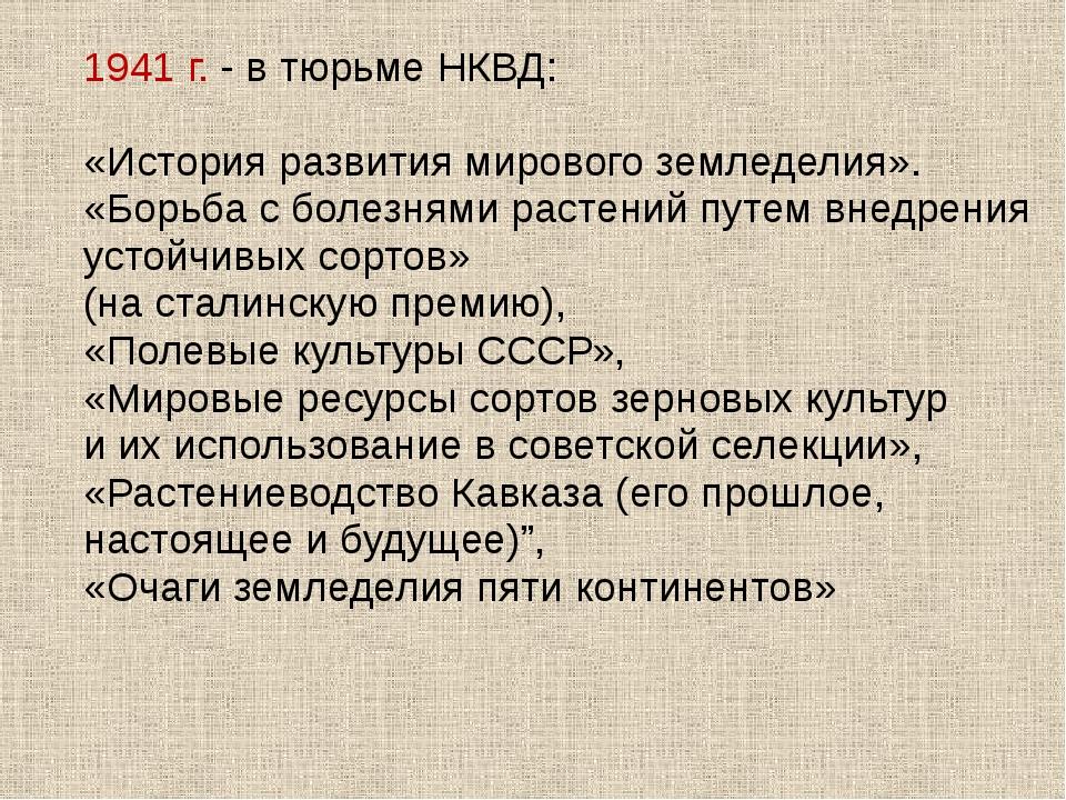 1941 г. - в тюрьме НКВД: «История развития мирового земледелия». «Борьба с бо...