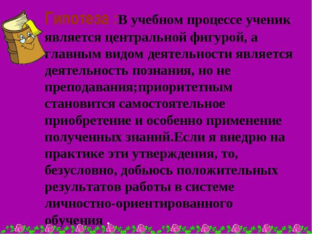Гипотеза :В учебном процессе ученик является центральной фигурой, а главным в...